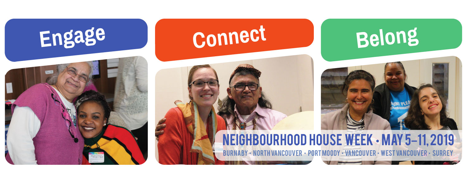"A banner with three images showing people of different ages, backgrounds and abilities socializing together, under the words ""Engage. Connect. Belong."" The banner says Neighbourhood House Week, May 5-11, 2019 with Burnaby, Norht Vancouver, Port Moody, Vancouver, West Vancouver and Surrey written underneath."